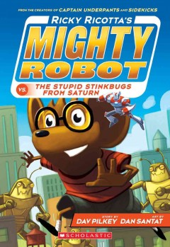 Ricky Ricotta's mighty robot vs. the stupid stinkbugs from Saturn /  story by Dav Pilkey ; art by Dan Santat. - story by Dav Pilkey ; art by Dan Santat.