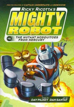 Ricky Ricotta's mighty robot vs. the mutant mosquitoes from Mercury /  story by Dav Pilkey ; art by Dan Santat. - story by Dav Pilkey ; art by Dan Santat.