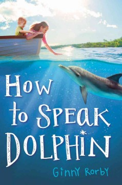 How to speak dolphin /  Ginny Rorby. - Ginny Rorby.