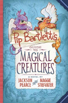 Pip Bartlett's Guide to magical creatures : a novel / by Jackson Pearce and Maggie Stiefvater. - by Jackson Pearce and Maggie Stiefvater.