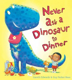 Never ask a dinosaur to dinner /  written by Gareth Edwards ; illustrated by Guy Parker-Rees. - written by Gareth Edwards ; illustrated by Guy Parker-Rees.
