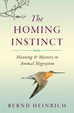 The homing instinct : meaning & mystery in animal migration - Bernd Heinrich.