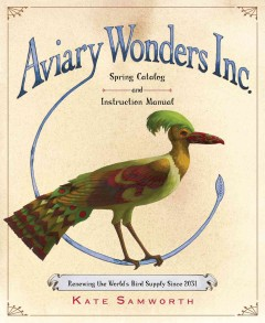 Aviary Wonders Inc. Spring Catalog and Instruction Manual : renewing the world's bird supply since 2031 - by Kate Samworth.