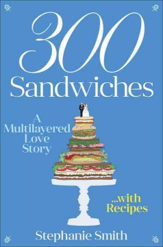 300 sandwiches : a multilayered love story ... with recipes / Stephanie Smith. - Stephanie Smith.
