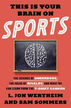 This is your brain on sports : the science of underdogs, the value of rivalry, and what we can learn from the T-shirt cannon / L. Jon Wertheim and Sam Sommers.