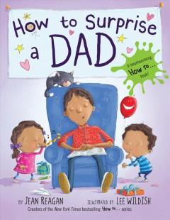 How to surprise a dad /  by Jean Reagan ; illustrated by Lee Wildish. - by Jean Reagan ; illustrated by Lee Wildish.