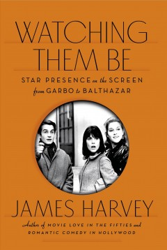 Watching them be : star presence on the screen from Garbo to Balthazar - James Harvey.