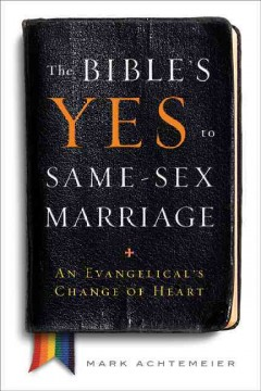 The Bible's yes to same-sex marriage : an evangelical's change of heart - Mark Achtemeier.