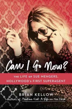 Can I Go Now? : The Life of Sue Mengers, Hollywood's First Superagent