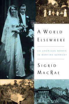 A world elsewhere : an American woman in wartime Germany - Sigrid MacRae.