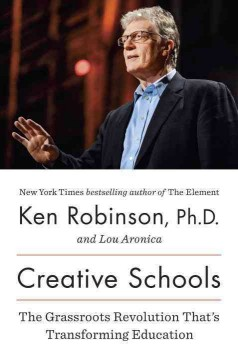 Creative schools : the grassroots revolution that's transforming education / Ken Robinson and Lou Aronica. - Ken Robinson and Lou Aronica.