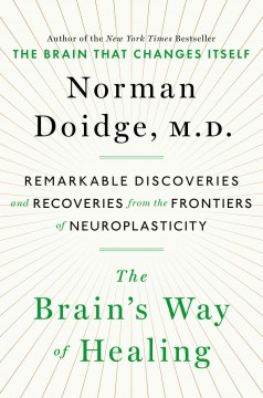 The brain's way of healing : remarkable discoveries and recoveries from the frontiers of neuroplasticity / Norman Doidge, M.D. - Norman Doidge, M.D.