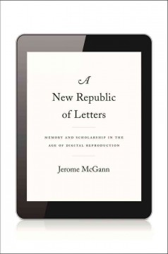 A new republic of letters : memory and scholarship in the age of digital reproduction - Jerome McGann.