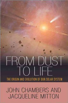 From dust to life : the origin and evolution of our solar system / John Chambers and Jacqueline Mitton. - John Chambers and Jacqueline Mitton.