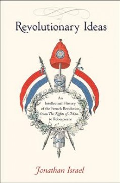 Revolutionary Ideas : An Intellectual History of the French Revolution from the Rights of Man to Robespierre