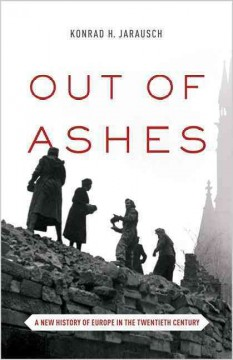 Out of ashes : a new history of Europe in the twentieth century / Konrad H. Jarausch. - Konrad H. Jarausch.