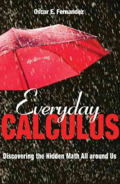 Everyday calculus : discovering the hidden math all around us - Oscar E. Fernandez.
