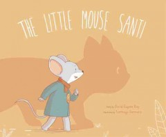 The little mouse Santi /  story by David Eugene Ray ; illustrated by Santiago Germano. - story by David Eugene Ray ; illustrated by Santiago Germano.
