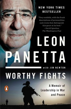 Worthy fights : a memoir of leadership in war and peace - Leon Panetta with Jim Newton.