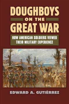 Doughboys on the Great War : how American soldiers viewed their military service - Edward A. Gutiérrez.