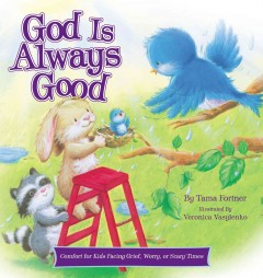 God is always good : comfort for kids facing grief, fear, or change - written by Tama Fortner ; illustrated by Veronica Vasylenko.