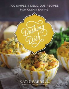 Dashing dish : 100 simple and delicious recipes for clean eating / Katie Farrell. - Katie Farrell.