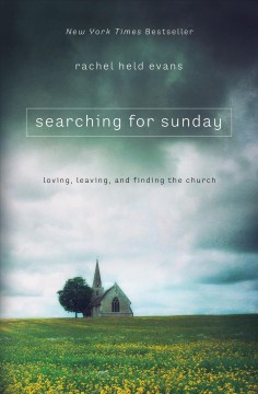 Searching for Sunday : loving, leaving, and finding the Church / Rachel Held Evans. - Rachel Held Evans.