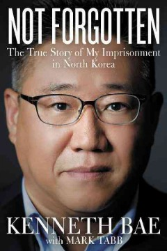 Not Forgotten : The True Story of My Imprisonment in North Korea