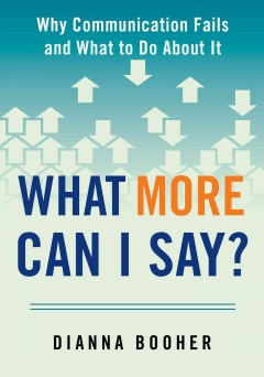 What more can I say? : why communication fails and what to do about it / Dianna Booher. - Dianna Booher.