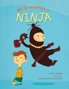 My grandma's a ninja /  by Todd Tarpley ; illustrated by Danny Chatzikonstantinou. - by Todd Tarpley ; illustrated by Danny Chatzikonstantinou.