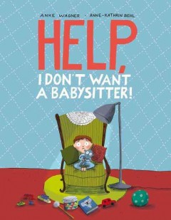Help, I don't want a babysitter! /  Anke Wagner [author], Anne-Kathrin Behl [illustrator] ; [translated by Erica Stenfalt]. - Anke Wagner [author], Anne-Kathrin Behl [illustrator] ; [translated by Erica Stenfalt].