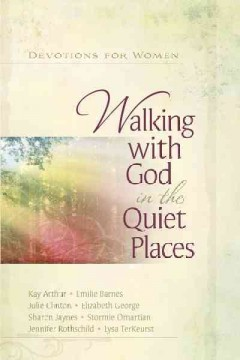 Walking with God in the quiet places : devotions for women - Kay Arthur, Emilie Barnes, Julie Clinton, Elizabeth George, Sharon Jaynes, Stormie Omartian, Jennifer Rothschild, Lysa TerKeurst.