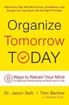 Organize tomorrow today : 8 ways to retrain your mind to optimize performance at work and in life / Dr. Jason Selk and Tom Bartow, with Matthew Rudy. - Dr. Jason Selk and Tom Bartow, with Matthew Rudy.