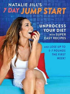 Natalie Jill's 7-day jump start : unprocess your diet with super easy recipes--lose up to 5-7 pounds the first week / Natalie Jill. - Natalie Jill.