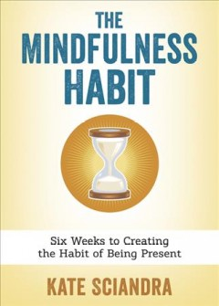 The mindfulness habit : six weeks to creating the habit of being present / Kate Sciandra. - Kate Sciandra.