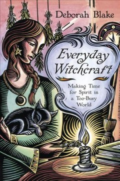 Everyday witchcraft : making time for spirit in a too-busy world / Deborah Blake. - Deborah Blake.