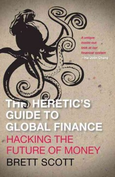 Heretic's Guide to Global Finance : Hacking the Future of Money