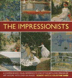 Impressionists : A Comprehensive Visual Reference to One of the Best-Loved Periods of Art History, With Over 450 Images