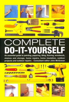 Complete do-it-yourself : an essential guide to painting, papering, tiling, flooring, woodwork, shelves and storage, home repairs, home insulation, outdoor projects and outdoor repairs / consultant editor John McGowan. - consultant editor John McGowan.
