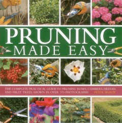 Pruning Made Easy : The Complete Practical Guide to Pruning Roses, Climbers, Hedges and Fruit Trees, Shown in over 370 Photographs