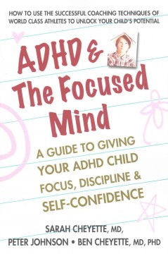ADHD & the focused mind : a guide to giving your ADHD child focus, discipline & self-confidence / Sarah Cheyette, MD, Peter Johnson, and Ben Cheyette, MD, PhD. - Sarah Cheyette, MD, Peter Johnson, and Ben Cheyette, MD, PhD.