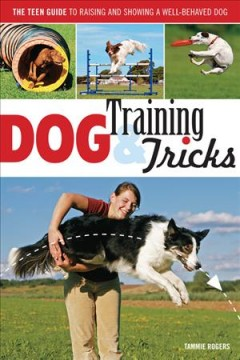 Dog training & tricks : the teen guide to raising and showing a well-behaved dog - by Tammie Rogers.