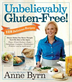 Unbelievably gluten-free! : 128 delicious recipes : dinner dishes you never thought you'd be able to eat again / by Anne Byrn ; photography by Lucy Schaeffer.