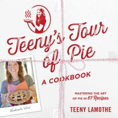 Teeny's tour of pie, a cookbook : mastering the art of pie in 67 recipes - Teeny Lamothe.