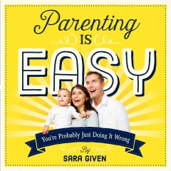 Parenting Is Easy : You're Probably Just Doing It Wrong
