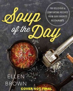 Soup of the day : 150 delicious and comforting recipes from our favorite restaurants - Ellen Brown ; photography by Fellecia Perretti.