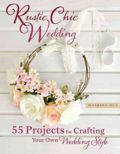 Rustic chic wedding : 55 projects for crafting your own wedding style / Morgann Hill.