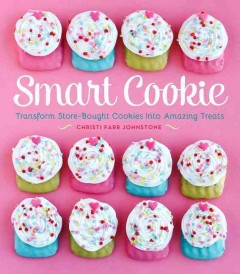 Smart cookie : transform store-bought cookies into amazing treats - Christi Johnstone.