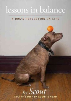 Lessons in balance : a dog's reflections on life - by Scout ; Jen Gillen.