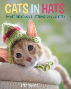 Cats in hats : 30 knit and crochet patterns for your kitty / Sara Thomas. - Sara Thomas.